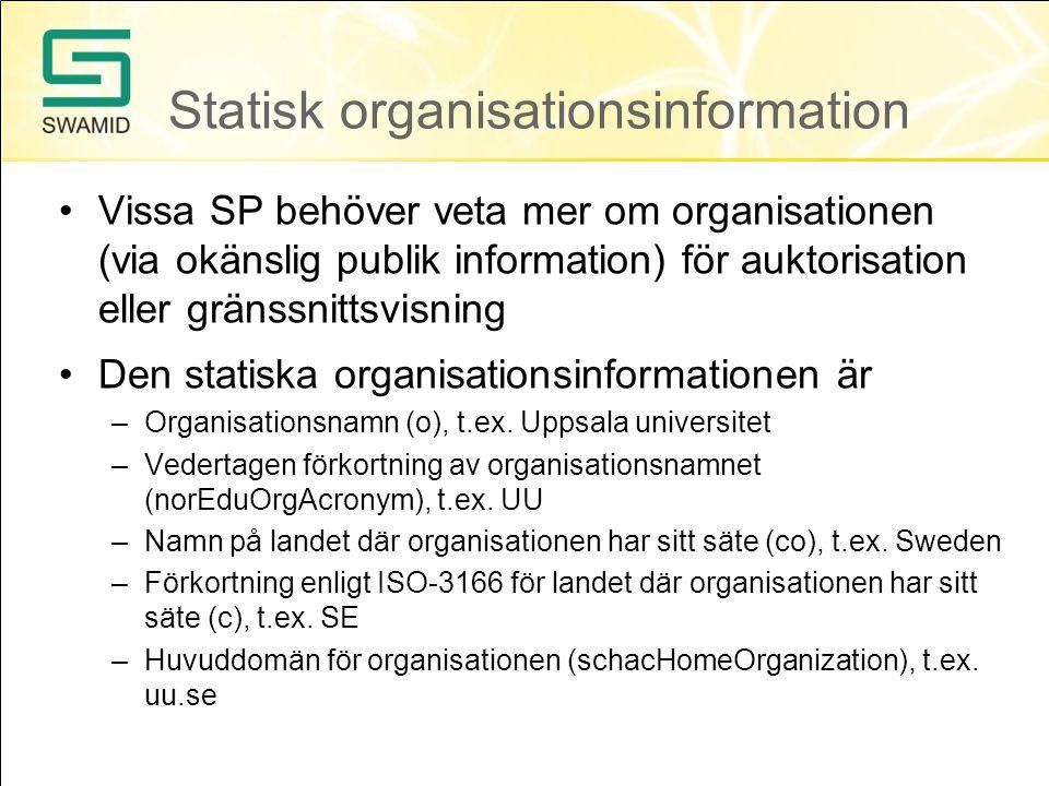 Statisk organisationsinformation •Vissa SP behöver veta mer om organisationen (via okänslig publik information) för auktorisation eller gränssnittsvisning •Den statiska organisationsinformationen är –Organisationsnamn (o), t.ex.