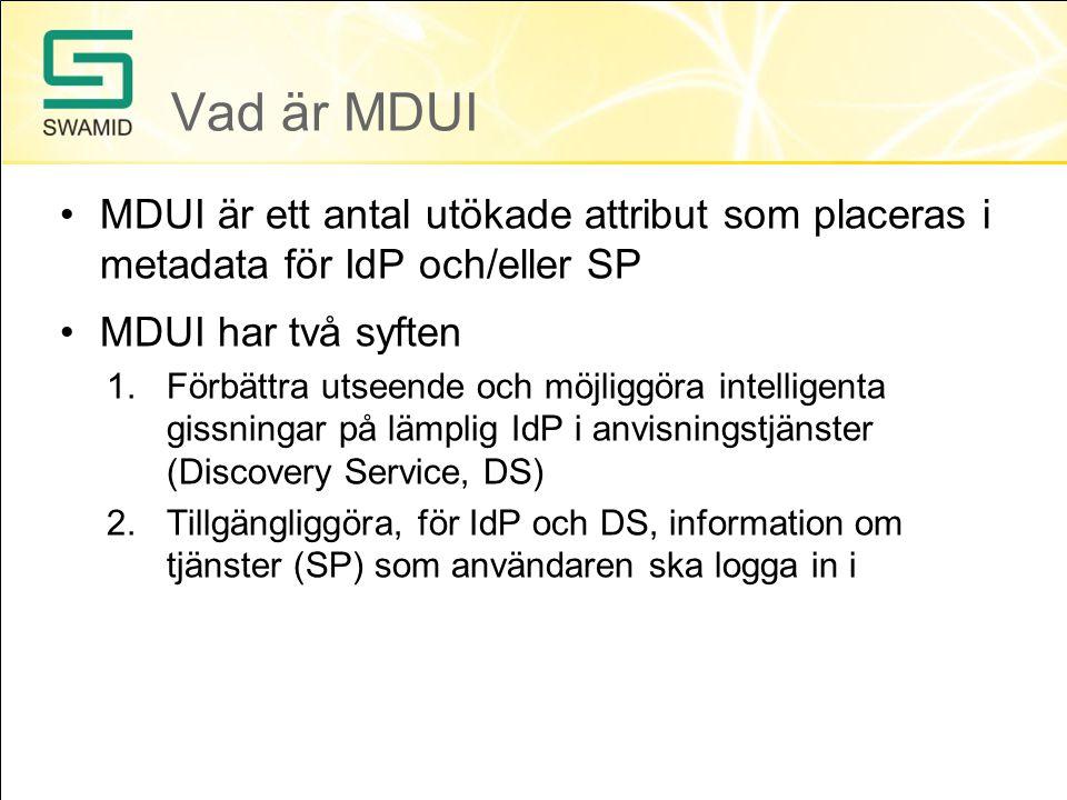 Vad är MDUI •MDUI är ett antal utökade attribut som placeras i metadata för IdP och/eller SP •MDUI har två syften 1.Förbättra utseende och möjliggöra intelligenta gissningar på lämplig IdP i anvisningstjänster (Discovery Service, DS) 2.Tillgängliggöra, för IdP och DS, information om tjänster (SP) som användaren ska logga in i