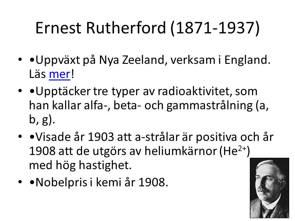 Ernest Rutherford (1871-1937) • •Uppväxt på Nya Zeeland, verksam i England. Läs mer!mer • •Upptäcker tre typer av radioaktivitet, som han kallar alfa-