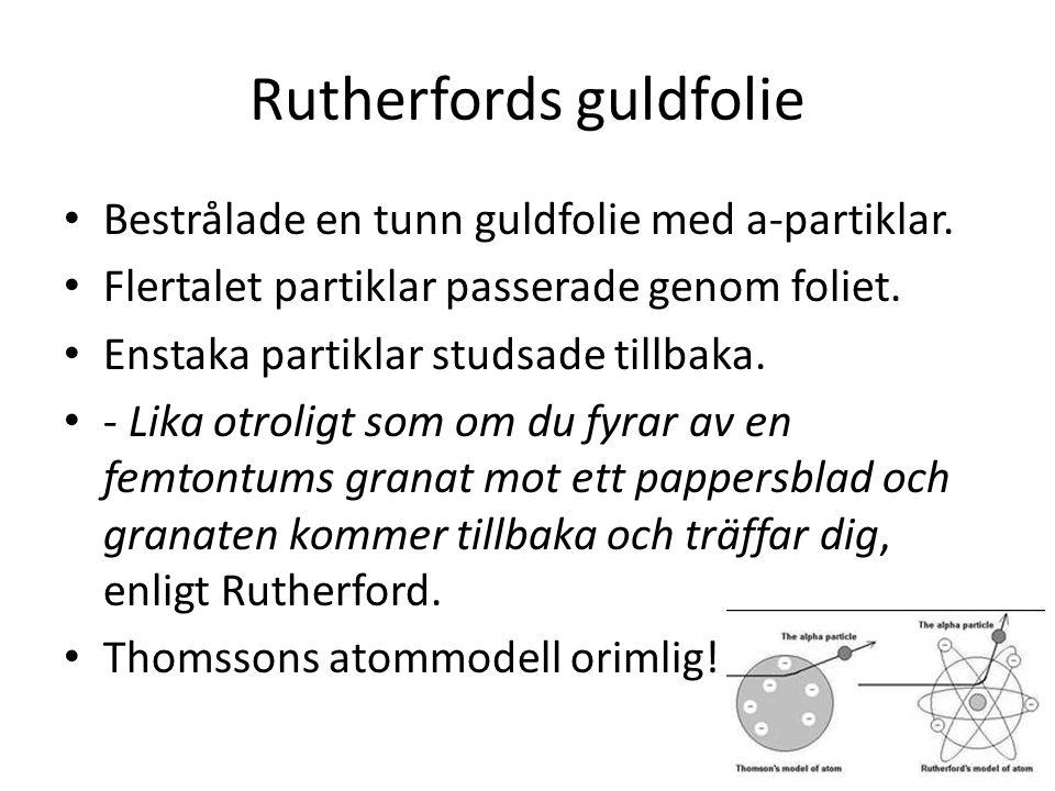Rutherfords guldfolie • Bestrålade en tunn guldfolie med a-partiklar. • Flertalet partiklar passerade genom foliet. • Enstaka partiklar studsade tillb