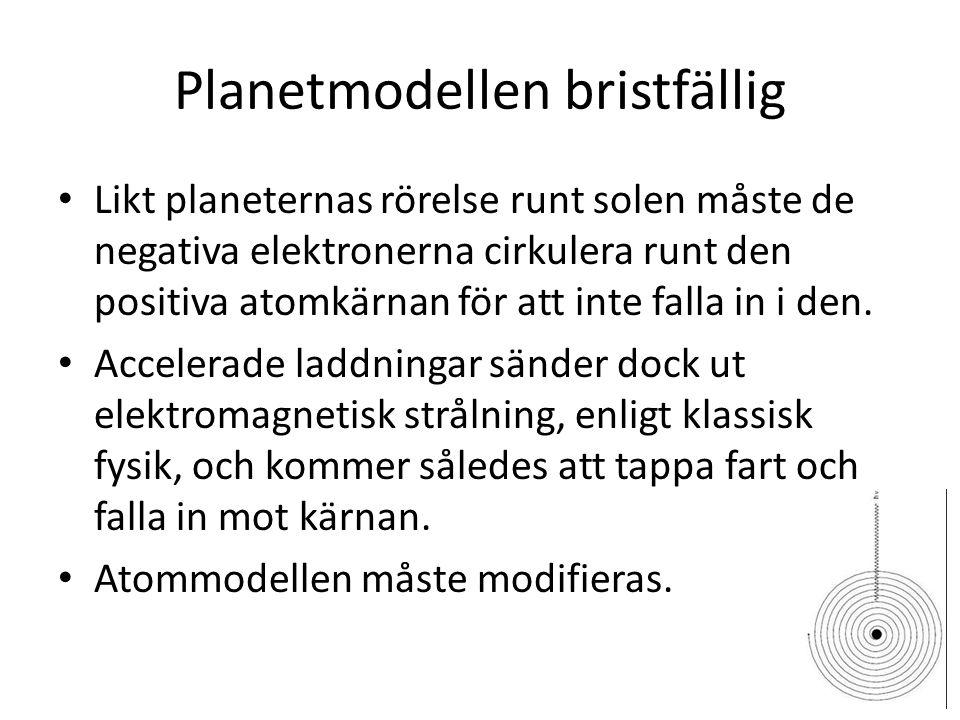 Planetmodellen bristfällig • Likt planeternas rörelse runt solen måste de negativa elektronerna cirkulera runt den positiva atomkärnan för att inte falla in i den.