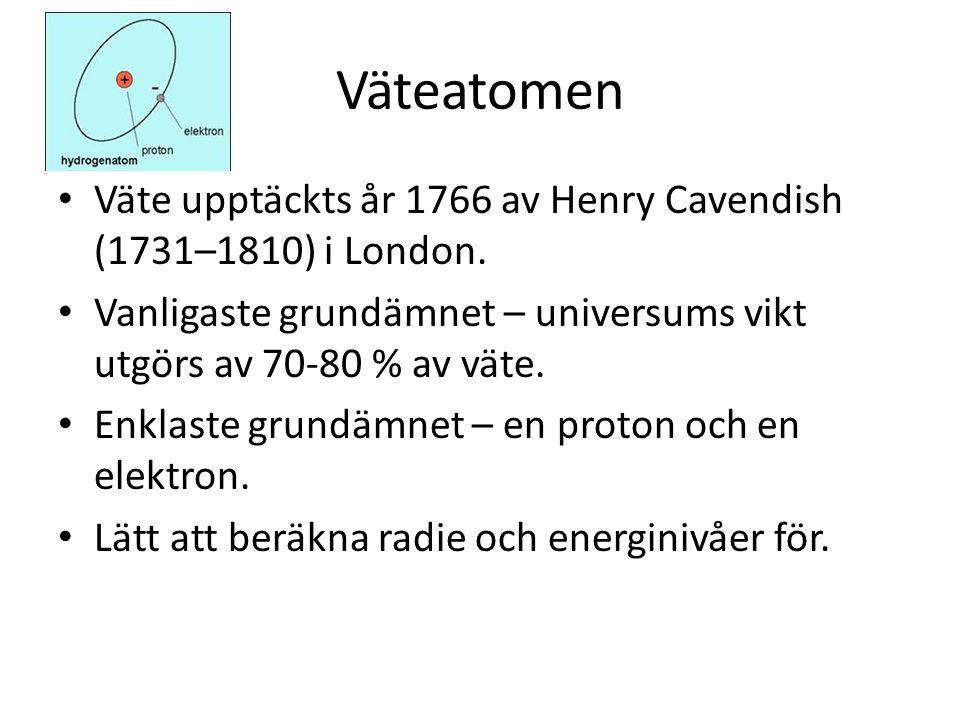 Väteatomen • Väte upptäckts år 1766 av Henry Cavendish (1731–1810) i London. • Vanligaste grundämnet – universums vikt utgörs av 70-80 % av väte. • En