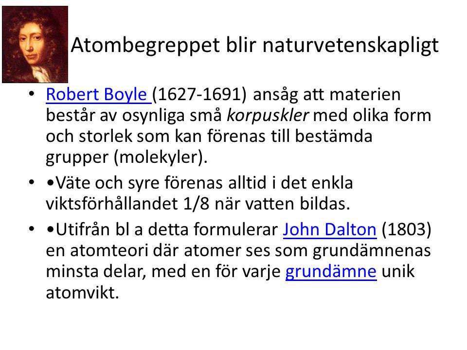 Atombegreppet blir naturvetenskapligt • Robert Boyle (1627-1691) ansåg att materien består av osynliga små korpuskler med olika form och storlek som kan förenas till bestämda grupper (molekyler).