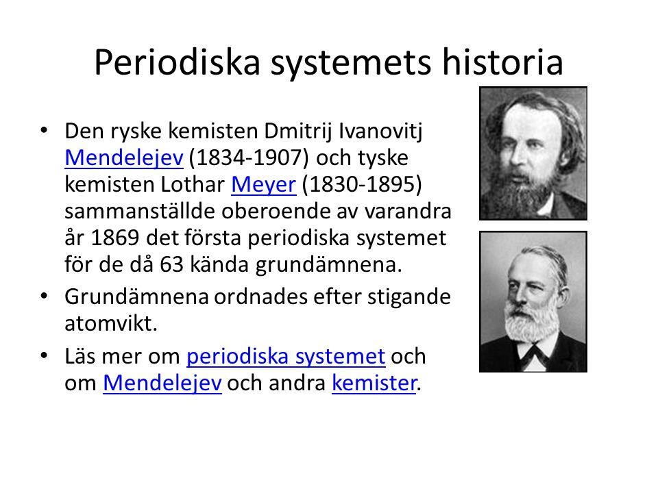 Periodiska systemets historia • Den ryske kemisten Dmitrij Ivanovitj Mendelejev (1834-1907) och tyske kemisten Lothar Meyer (1830-1895) sammanställde oberoende av varandra år 1869 det första periodiska systemet för de då 63 kända grundämnena.