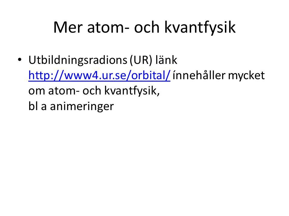 Mer atom- och kvantfysik • Utbildningsradions (UR) länk http://www4.ur.se/orbital/ ínnehåller mycket om atom- och kvantfysik, bl a animeringer http://www4.ur.se/orbital/