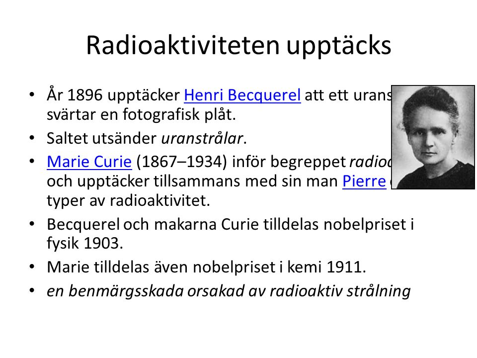 Radioaktiviteten upptäcks • År 1896 upptäcker Henri Becquerel att ett uransalt svärtar en fotografisk plåt.Henri Becquerel • Saltet utsänder uranstrålar.