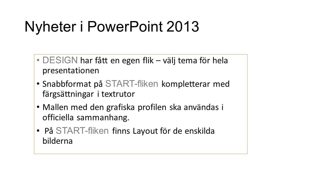 Nyheter i PowerPoint 2013 •DESIGN har fått en egen flik – välj tema för hela presentationen • Snabbformat på START-fliken kompletterar med färgsättnin