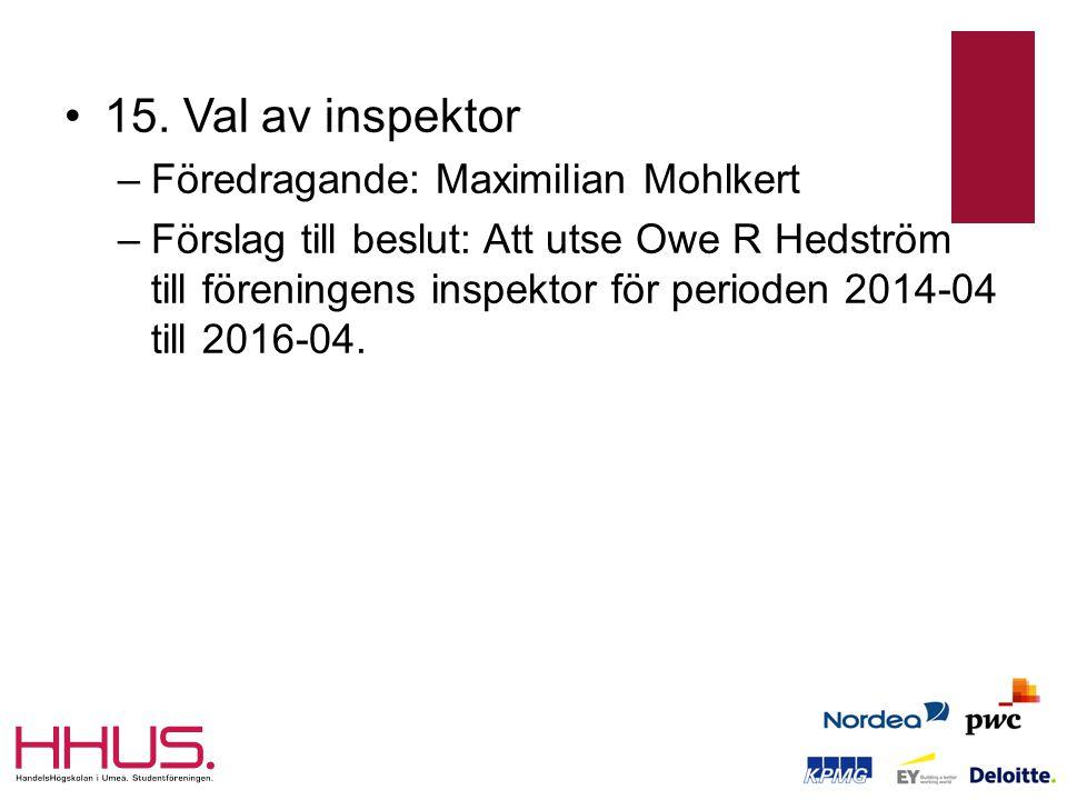 •15. Val av inspektor –Föredragande: Maximilian Mohlkert –Förslag till beslut: Att utse Owe R Hedström till föreningens inspektor för perioden 2014-04