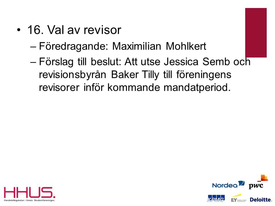 •16. Val av revisor –Föredragande: Maximilian Mohlkert –Förslag till beslut: Att utse Jessica Semb och revisionsbyrån Baker Tilly till föreningens rev
