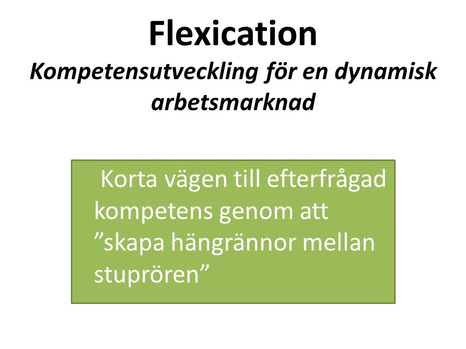 """Flexication Kompetensutveckling för en dynamisk arbetsmarknad Korta vägen till efterfrågad kompetens genom att """"skapa hängrännor mellan stuprören"""""""