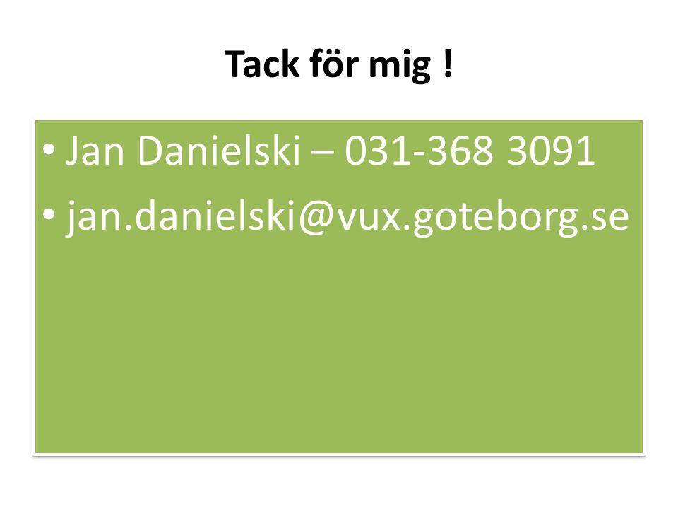 Tack för mig ! • Jan Danielski – 031-368 3091 • jan.danielski@vux.goteborg.se • Jan Danielski – 031-368 3091 • jan.danielski@vux.goteborg.se
