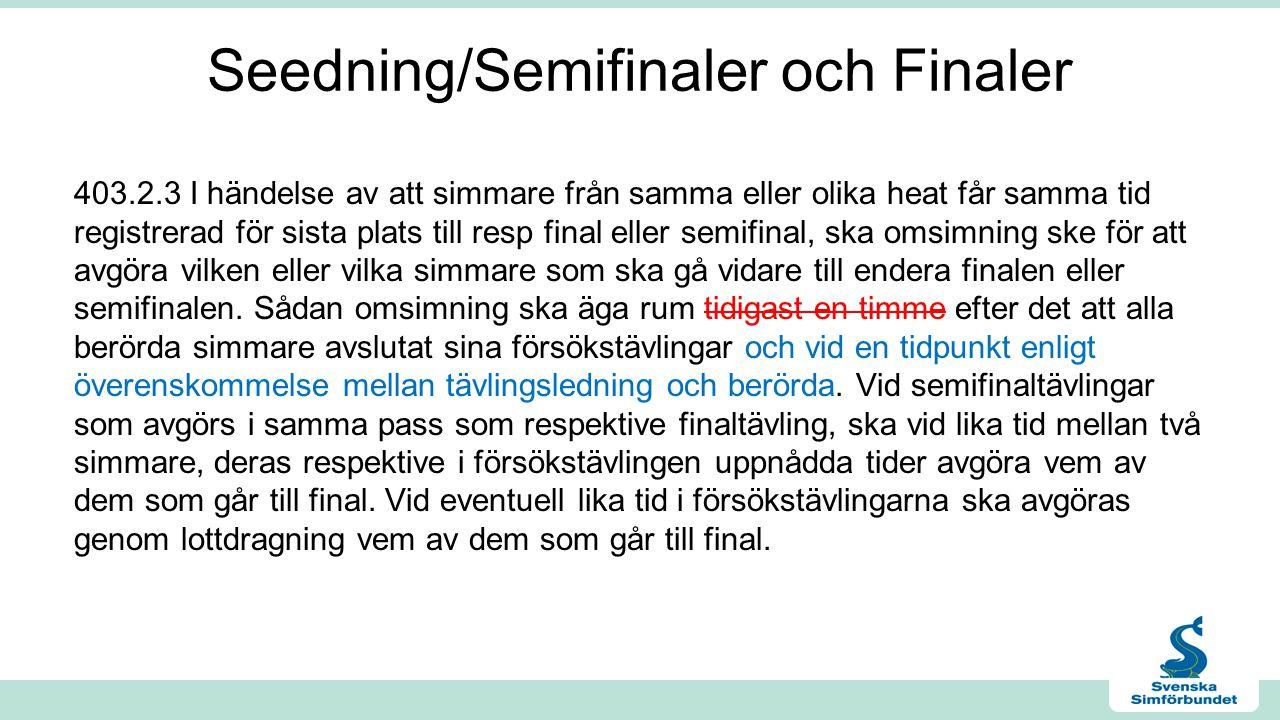 Seedning/Semifinaler och Finaler 403.2.3 I händelse av att simmare från samma eller olika heat får samma tid registrerad för sista plats till resp final eller semifinal, ska omsimning ske för att avgöra vilken eller vilka simmare som ska gå vidare till endera finalen eller semifinalen.