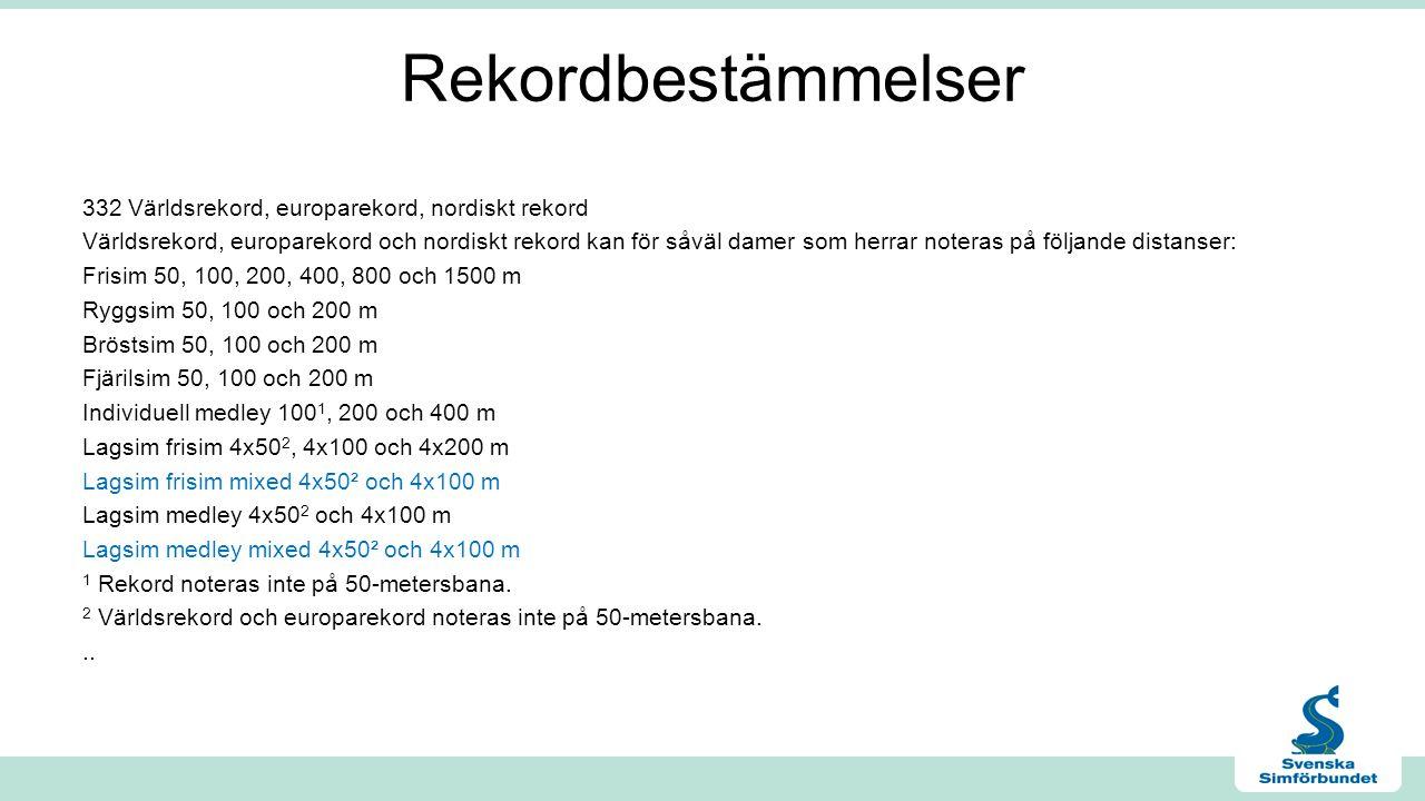 Rekordbestämmelser 332 Världsrekord, europarekord, nordiskt rekord Världsrekord, europarekord och nordiskt rekord kan för såväl damer som herrar noteras på följande distanser: Frisim 50, 100, 200, 400, 800 och 1500 m Ryggsim 50, 100 och 200 m Bröstsim 50, 100 och 200 m Fjärilsim 50, 100 och 200 m Individuell medley 100 1, 200 och 400 m Lagsim frisim 4x50 2, 4x100 och 4x200 m Lagsim frisim mixed 4x50² och 4x100 m Lagsim medley 4x50 2 och 4x100 m Lagsim medley mixed 4x50² och 4x100 m 1 Rekord noteras inte på 50-metersbana.