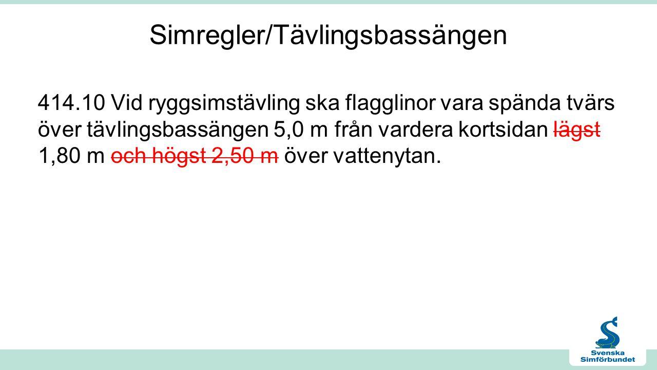 Simregler/Tävlingsbassängen 414.10 Vid ryggsimstävling ska flagglinor vara spända tvärs över tävlingsbassängen 5,0 m från vardera kortsidan lägst 1,80 m och högst 2,50 m över vattenytan.