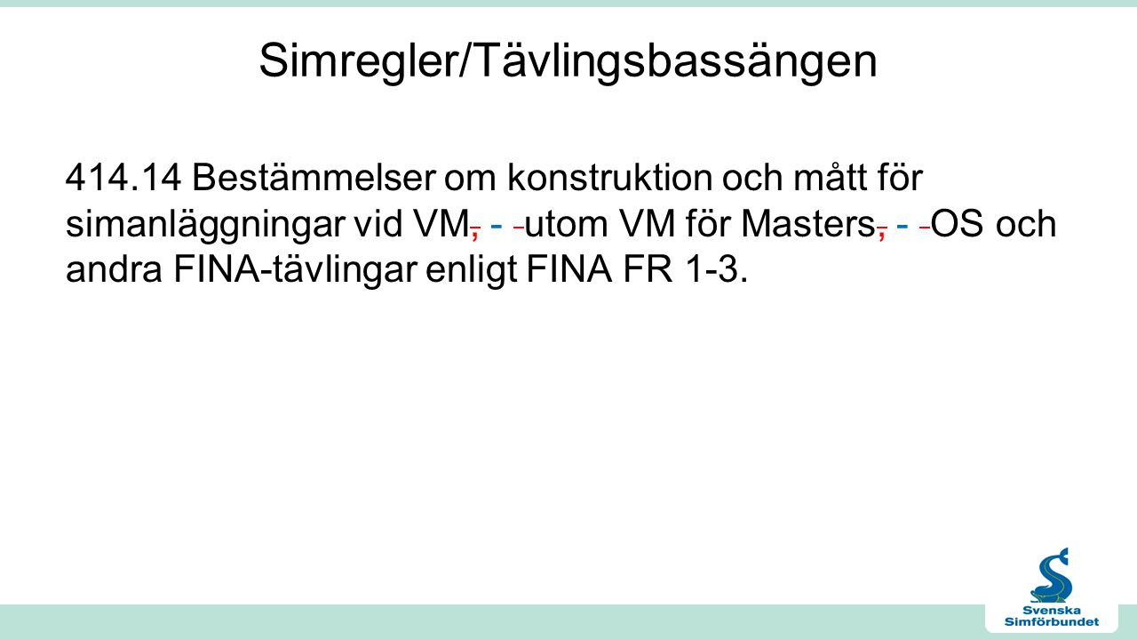 Simregler/Tävlingsbassängen 414.14 Bestämmelser om konstruktion och mått för simanläggningar vid VM, - utom VM för Masters, - OS och andra FINA-tävlingar enligt FINA FR 1-3.