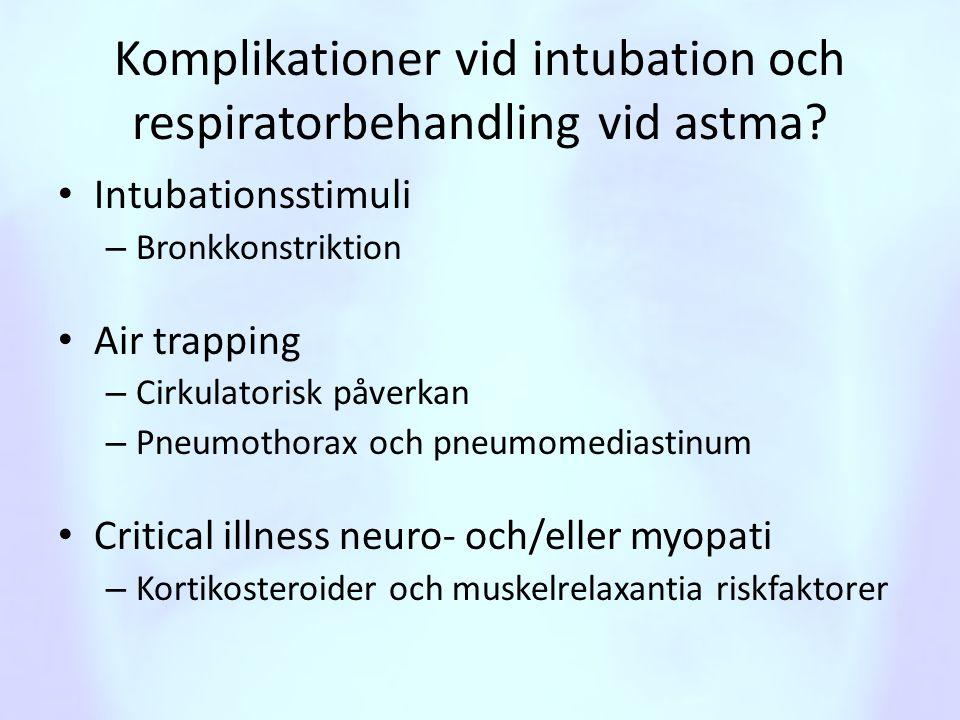 Komplikationer vid intubation och respiratorbehandling vid astma? • Intubationsstimuli – Bronkkonstriktion • Air trapping – Cirkulatorisk påverkan – P