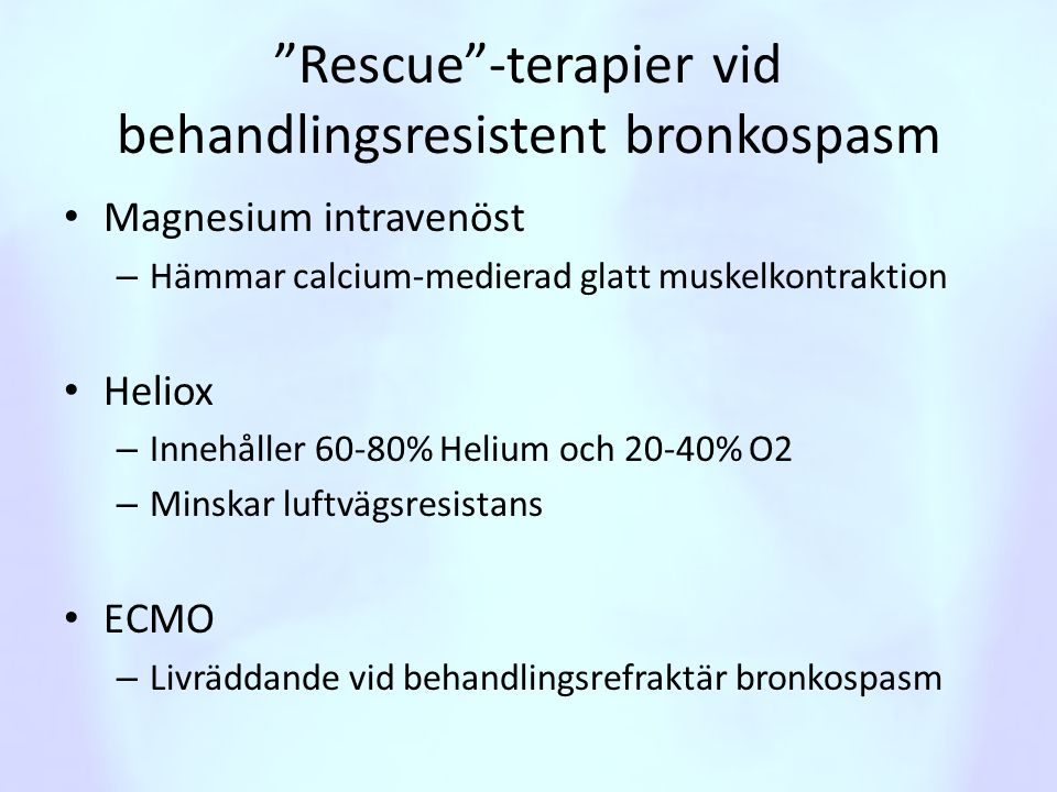 """""""Rescue""""-terapier vid behandlingsresistent bronkospasm • Magnesium intravenöst – Hämmar calcium-medierad glatt muskelkontraktion • Heliox – Innehåller"""