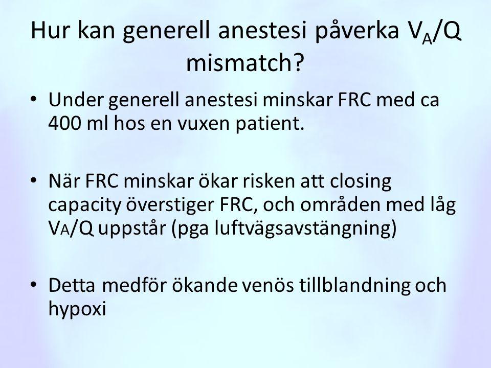 Hur kan generell anestesi påverka V A /Q mismatch? • Under generell anestesi minskar FRC med ca 400 ml hos en vuxen patient. • När FRC minskar ökar ri