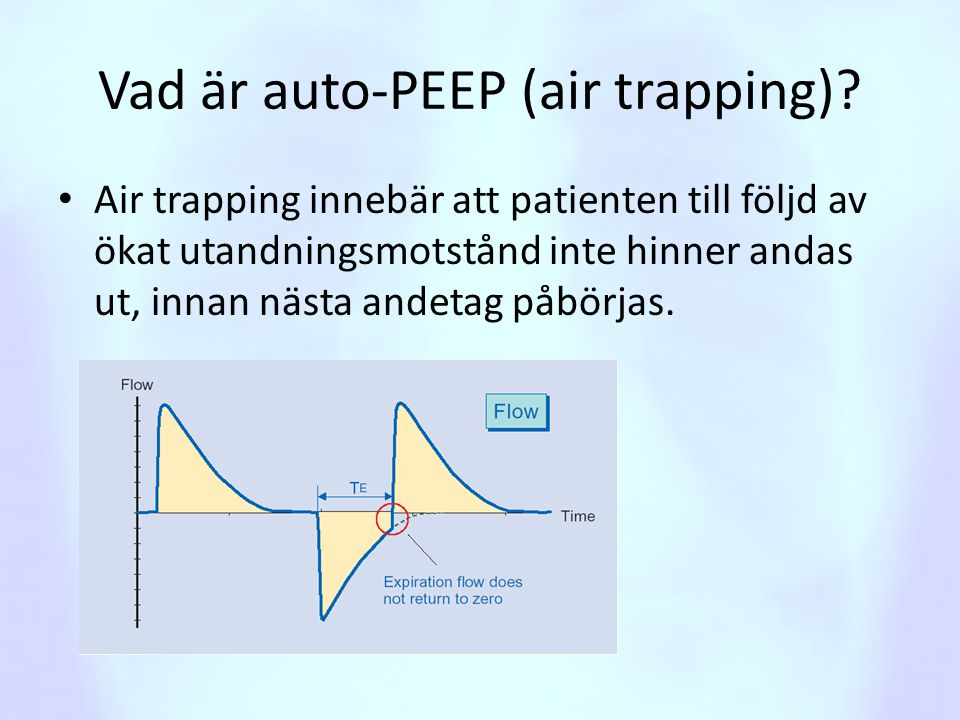 Vad är auto-PEEP (air trapping)? • Air trapping innebär att patienten till följd av ökat utandningsmotstånd inte hinner andas ut, innan nästa andetag