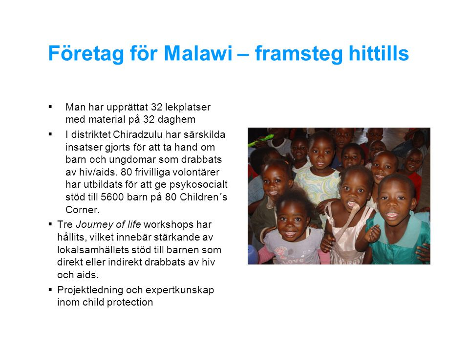 Företag för Malawi – framsteg hittills  Man har upprättat 32 lekplatser med material på 32 daghem  I distriktet Chiradzulu har särskilda insatser gjorts för att ta hand om barn och ungdomar som drabbats av hiv/aids.