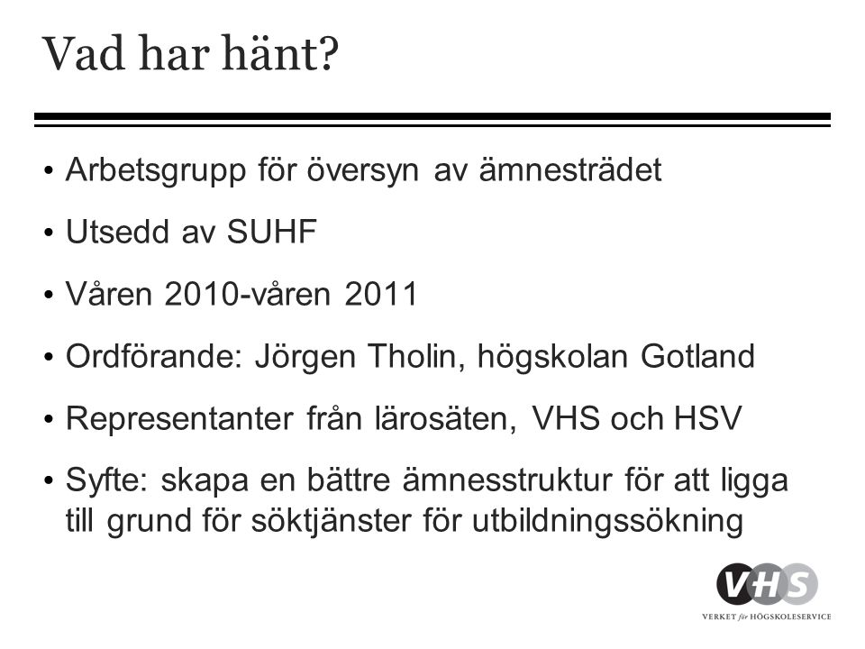 Vad har hänt? • Arbetsgrupp för översyn av ämnesträdet • Utsedd av SUHF • Våren 2010-våren 2011 • Ordförande: Jörgen Tholin, högskolan Gotland • Repre