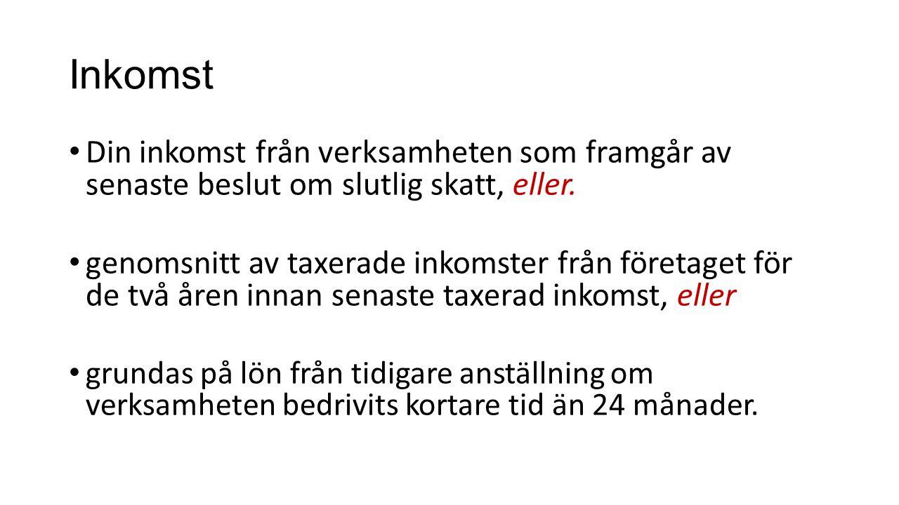 Inkomst • Din inkomst från verksamheten som framgår av senaste beslut om slutlig skatt, eller.