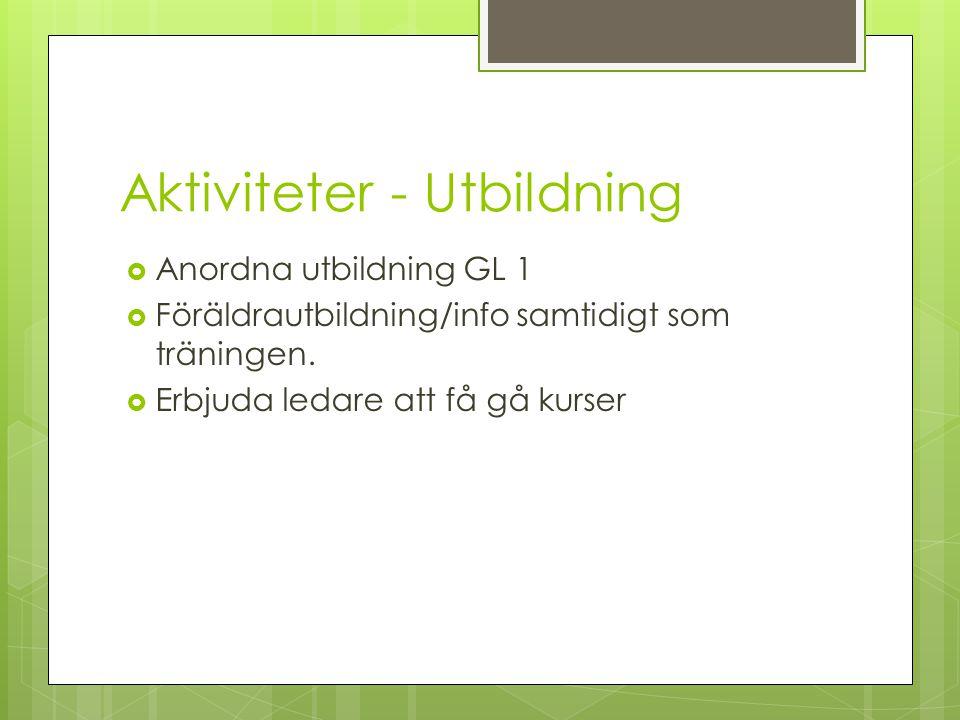 Aktiviteter - Utbildning  Anordna utbildning GL 1  Föräldrautbildning/info samtidigt som träningen.  Erbjuda ledare att få gå kurser