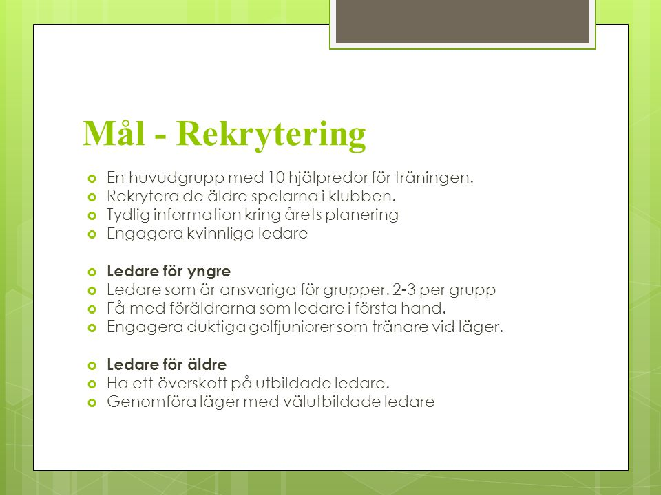 Aktiviteter – Tävling för 13 +  Mål: Få fler (60% av juniorer över 12 år) spelare att tävla i klubbtävlingar  Ha egna juniortävlingar i egen regi och i samarbete med grannklubbar  Juniorer ska kunna vara med i junior-KM ( 3 klasser upp till 12, 13-16, 16-21)  Ha andra roliga tävlingar som Utmaningen, Goretex-cup, Skandia klubbkval.