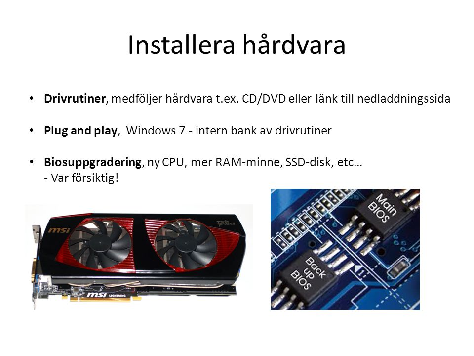 Installera hårdvara • Drivrutiner, medföljer hårdvara t.ex. CD/DVD eller länk till nedladdningssida • Plug and play, Windows 7 - intern bank av drivru