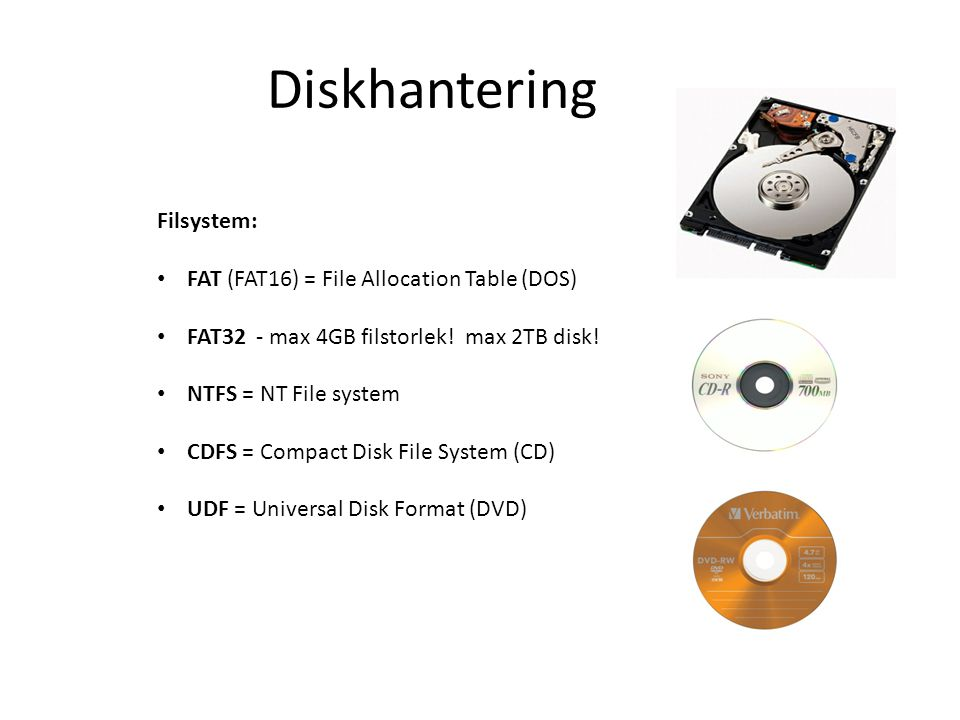 Diskhantering Filsystem: • FAT (FAT16) = File Allocation Table (DOS) • FAT32 - max 4GB filstorlek! max 2TB disk! • NTFS = NT File system • CDFS = Comp