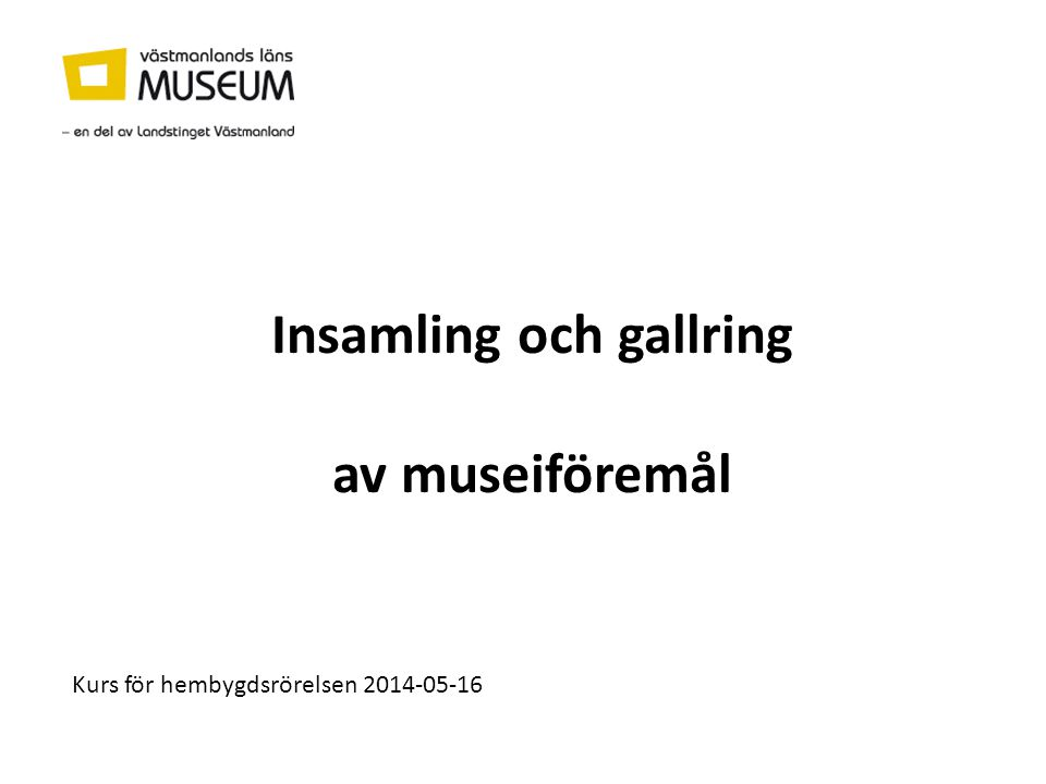 Insamling och gallring av museiföremål Kurs för hembygdsrörelsen 2014-05-16