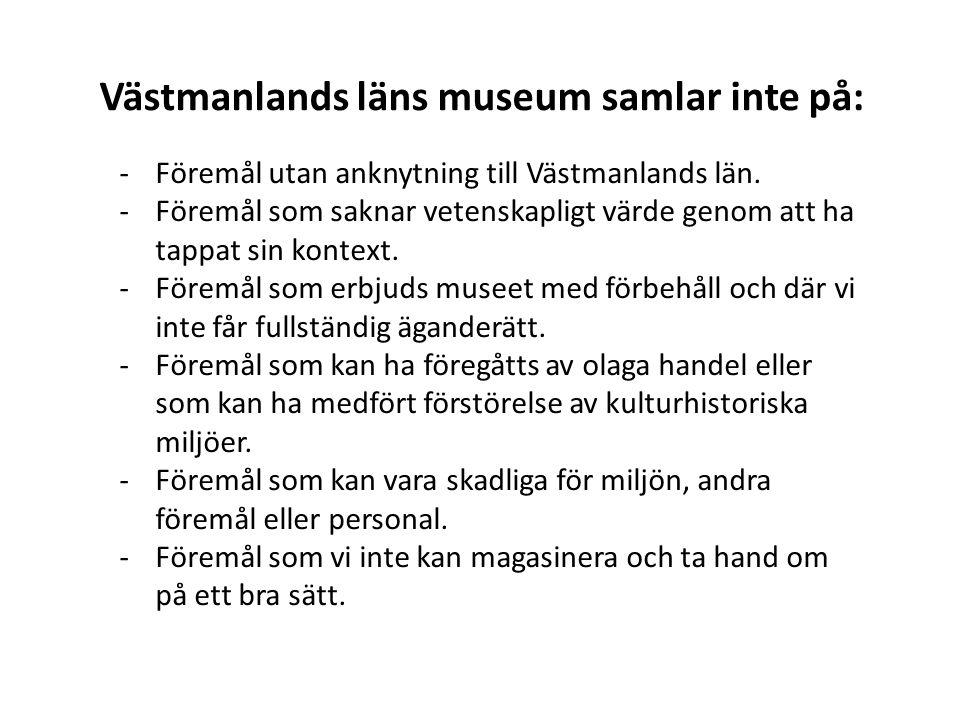 Västmanlands läns museum samlar inte på: -Föremål utan anknytning till Västmanlands län. -Föremål som saknar vetenskapligt värde genom att ha tappat s