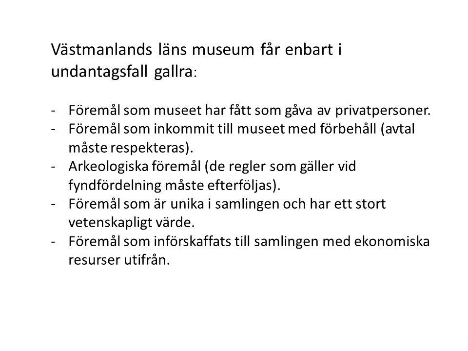 Västmanlands läns museum får enbart i undantagsfall gallra : -Föremål som museet har fått som gåva av privatpersoner. -Föremål som inkommit till musee