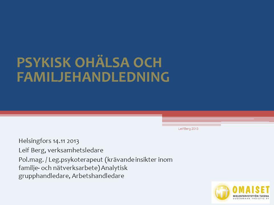 PSYKISK OHÄLSA OCH FAMILJEHANDLEDNING Helsingfors 14.11 2013 Leif Berg, verksamhetsledare Pol.mag. / Leg.psykoterapeut (krävande insikter inom familje