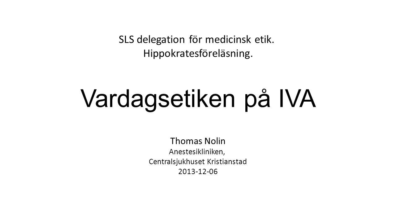 Vardagsetiken på IVA Thomas Nolin Anestesikliniken, Centralsjukhuset Kristianstad 2013-12-06 SLS delegation för medicinsk etik. Hippokratesföreläsning