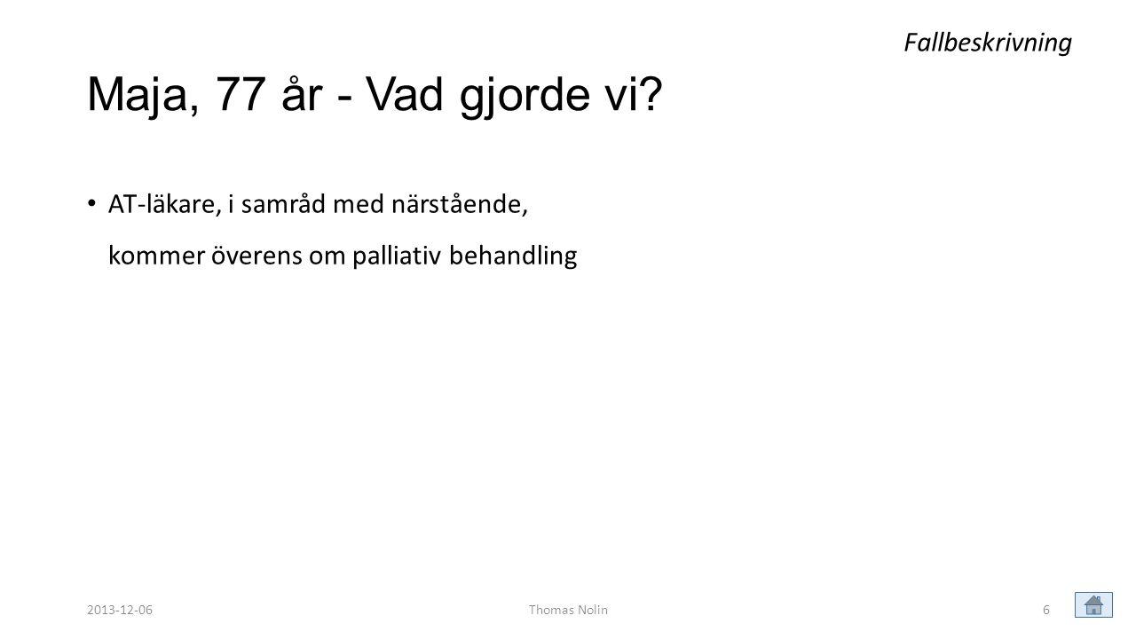 6 Maja, 77 år - Vad gjorde vi? • AT-läkare, i samråd med närstående, kommer överens om palliativ behandling Fallbeskrivning Thomas Nolin2013-12-06