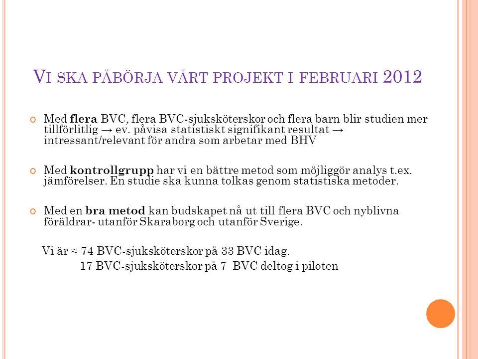 V I SKA PÅBÖRJA VÅRT PROJEKT I FEBRUARI 2012 Med flera BVC, flera BVC-sjuksköterskor och flera barn blir studien mer tillförlitlig → ev. påvisa statis