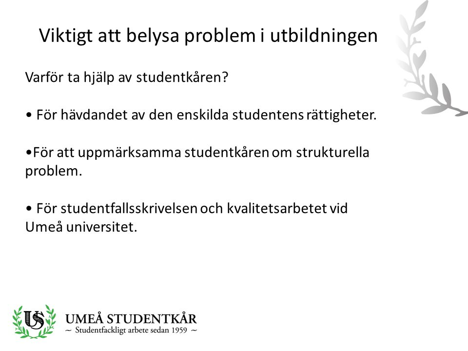 Viktigt att belysa problem i utbildningen Varför ta hjälp av studentkåren? • För hävdandet av den enskilda studentens rättigheter. •För att uppmärksam
