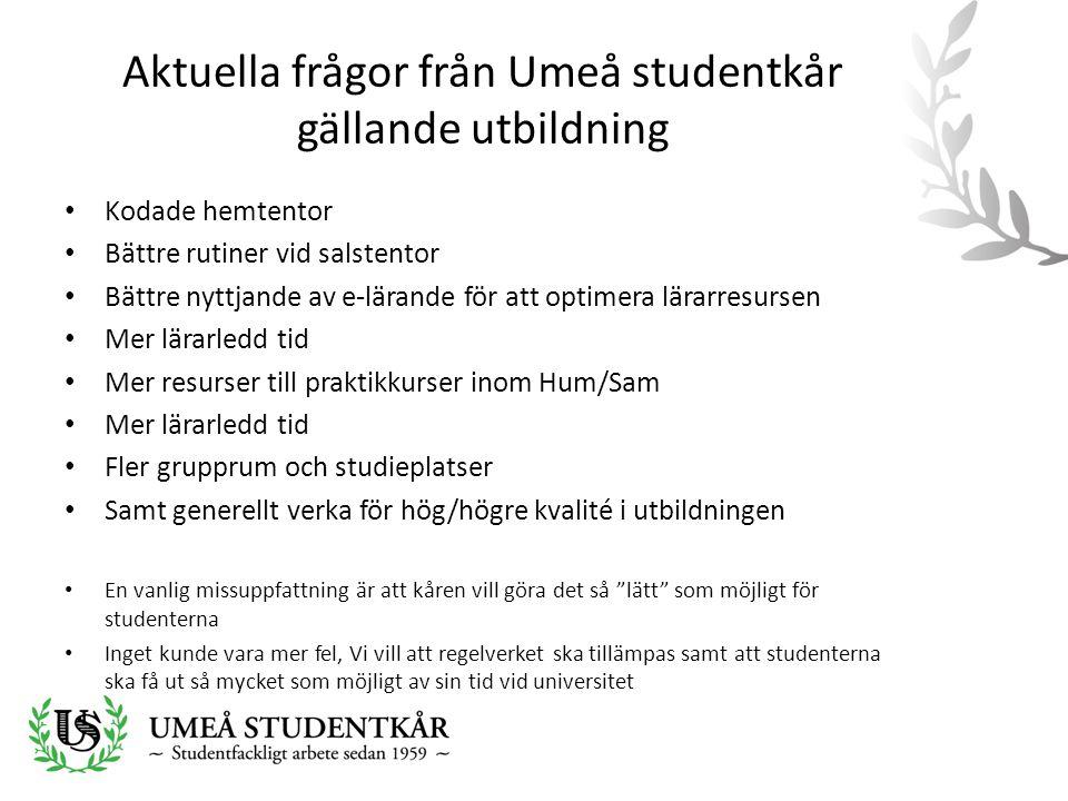 Aktuella frågor från Umeå studentkår gällande utbildning • Kodade hemtentor • Bättre rutiner vid salstentor • Bättre nyttjande av e-lärande för att optimera lärarresursen • Mer lärarledd tid • Mer resurser till praktikkurser inom Hum/Sam • Mer lärarledd tid • Fler grupprum och studieplatser • Samt generellt verka för hög/högre kvalité i utbildningen • En vanlig missuppfattning är att kåren vill göra det så lätt som möjligt för studenterna • Inget kunde vara mer fel, Vi vill att regelverket ska tillämpas samt att studenterna ska få ut så mycket som möjligt av sin tid vid universitet
