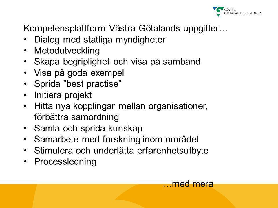 Kompetensplattform Västra Götalands uppgifter… •Dialog med statliga myndigheter •Metodutveckling •Skapa begriplighet och visa på samband •Visa på goda exempel •Sprida best practise •Initiera projekt •Hitta nya kopplingar mellan organisationer, förbättra samordning •Samla och sprida kunskap •Samarbete med forskning inom området •Stimulera och underlätta erfarenhetsutbyte •Processledning …med mera