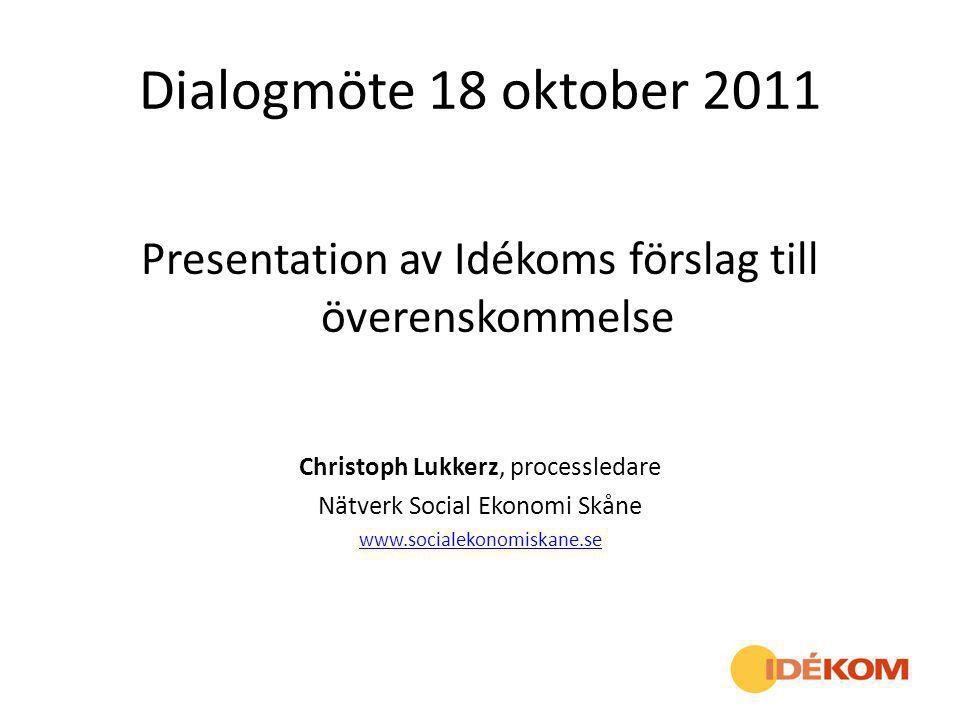 Dialogmöte 18 oktober 2011 Presentation av Idékoms förslag till överenskommelse Christoph Lukkerz, processledare Nätverk Social Ekonomi Skåne www.soci