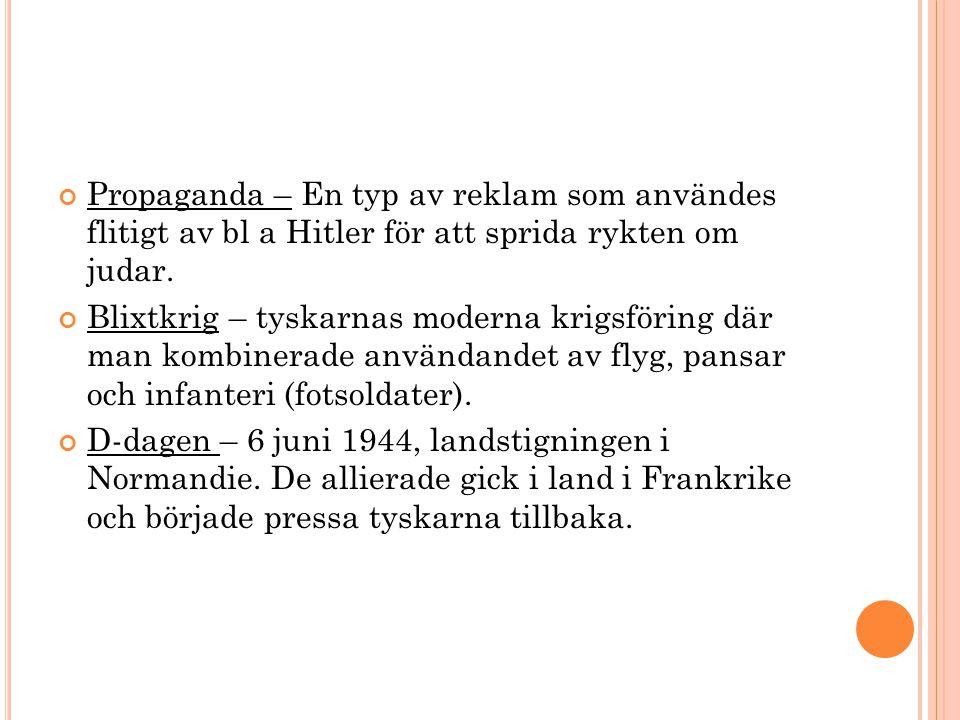 Propaganda – En typ av reklam som användes flitigt av bl a Hitler för att sprida rykten om judar. Blixtkrig – tyskarnas moderna krigsföring där man ko