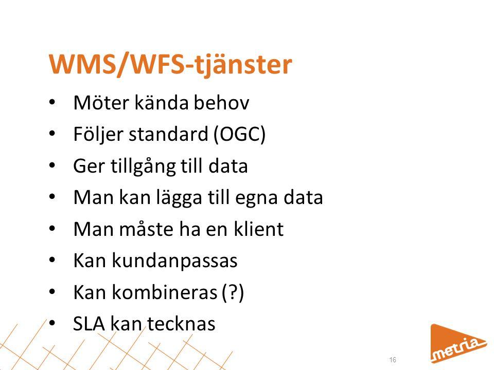 WMS/WFS-tjänster • Möter kända behov • Följer standard (OGC) • Ger tillgång till data • Man kan lägga till egna data • Man måste ha en klient • Kan kundanpassas • Kan kombineras (?) • SLA kan tecknas 16