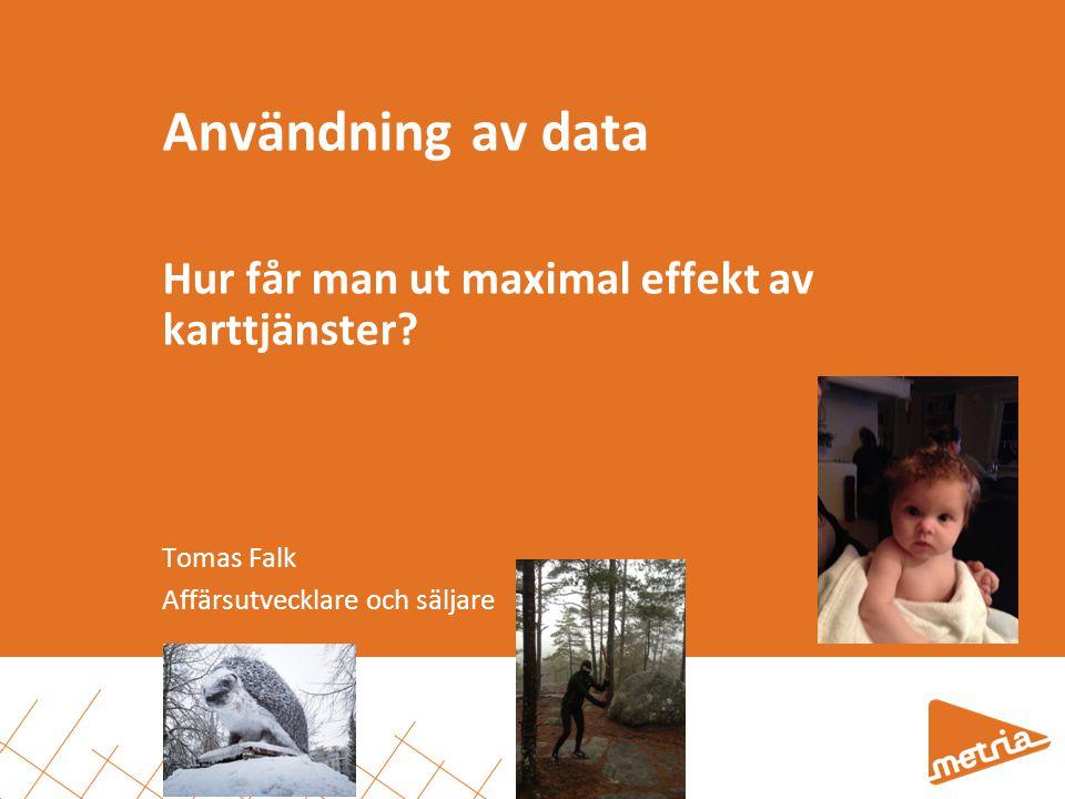 Användning av data Hur får man ut maximal effekt av karttjänster? Tomas Falk Affärsutvecklare och säljare