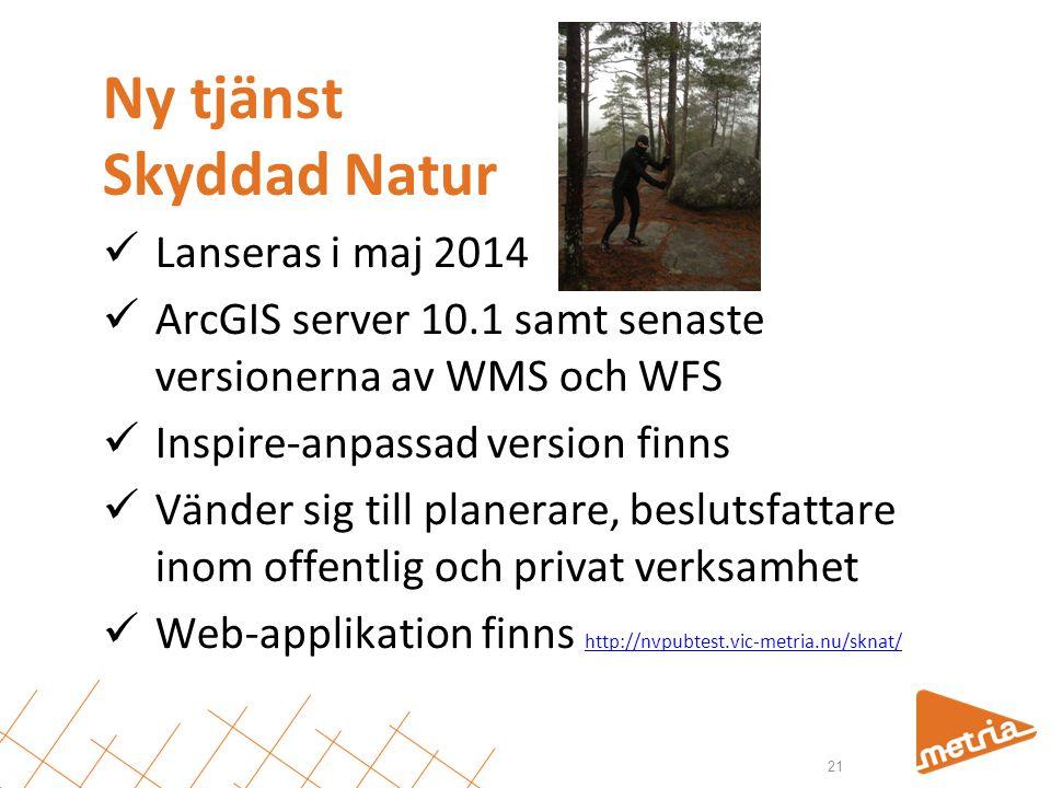 Ny tjänst Skyddad Natur  Lanseras i maj 2014  ArcGIS server 10.1 samt senaste versionerna av WMS och WFS  Inspire-anpassad version finns  Vänder sig till planerare, beslutsfattare inom offentlig och privat verksamhet  Web-applikation finns http://nvpubtest.vic-metria.nu/sknat/ http://nvpubtest.vic-metria.nu/sknat/ 21