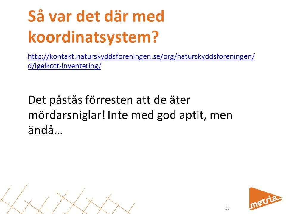 Så var det där med koordinatsystem? 23 http://kontakt.naturskyddsforeningen.se/org/naturskyddsforeningen/ d/igelkott-inventering/ Det påstås förresten