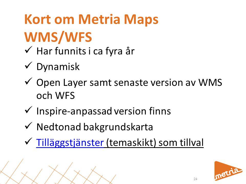 Kort om Metria Maps WMS/WFS  Har funnits i ca fyra år  Dynamisk  Open Layer samt senaste version av WMS och WFS  Inspire-anpassad version finns  Nedtonad bakgrundskarta  Tilläggstjänster (temaskikt) som tillval Tilläggstjänster 24