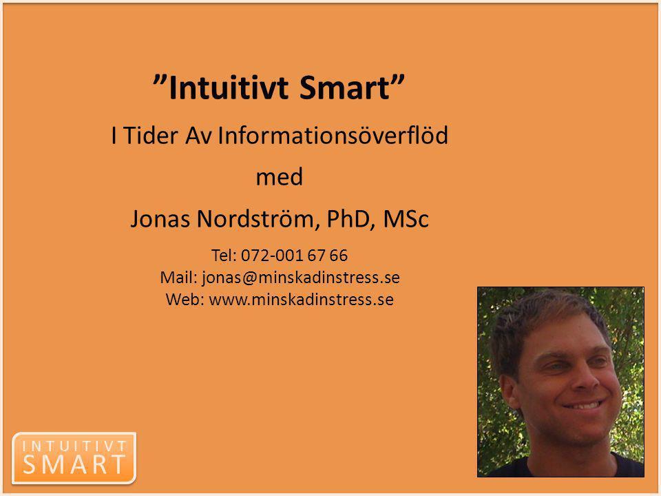 """INTUITIVT SMART INTUITIVT SMART """"Intuitivt Smart"""" I Tider Av Informationsöverflöd med Jonas Nordström, PhD, MSc Tel: 072-001 67 66 Mail: jonas@minskad"""