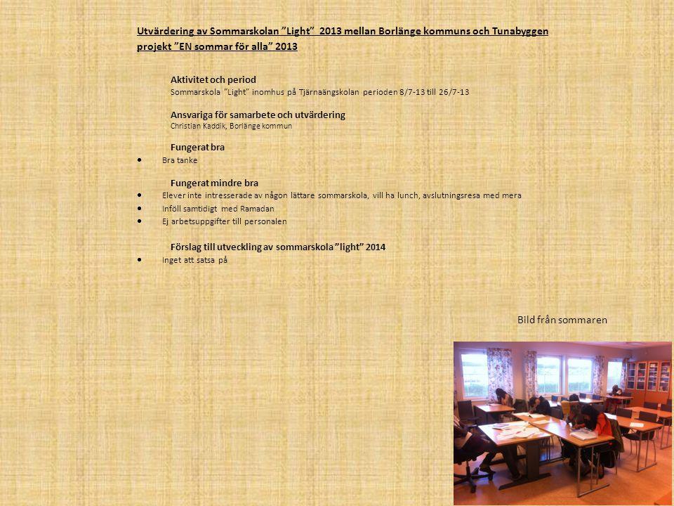 Aktivitet och period Simskola i Maserhallen dagarna 29/7-13, 31/7-13, 5/8-13 och 7/8-13 Ansvariga för samarbete och utvärdering Christian Kaddik, Borlänge kommun/lärare, nystartstjobbare, och feriejobbare Fungerat bra  Kunnig simlärare Fungerat mindre bra  Uppslutningen av eleverna vilket har till följd av att de flesta inte vill bada under ramadan Förslag till utveckling av simskolan 2014  Få datumen fastställda i tidigt skedde av Maserhallen AB samt få vara med och planera datumen så de inte infaller samtidigt som Ramadan Utvärdering av Simskolan 2013 mellan Borlänge kommuns och Tunabyggens projekt EN sommar för alla 2013