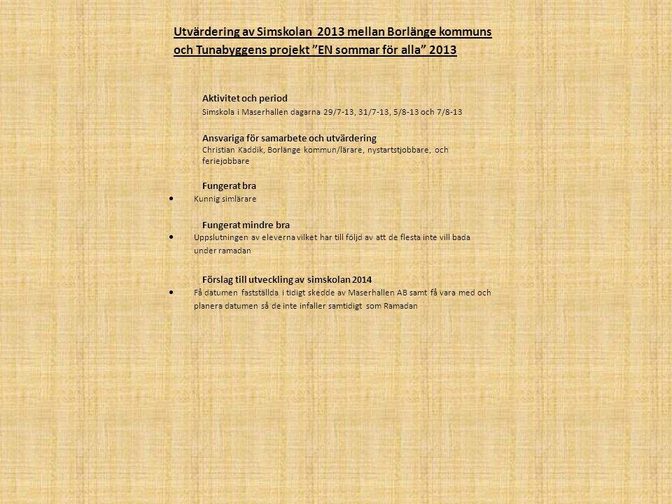 Utvärdering av Sommaraktiviteterna 2013 mellan Borlänge kommuns och Tunabyggen projekt EN sommar för alla 2013 Aktivitet och period Sommaraktiviteter med Sommarcaféet som utgångspunkt, där vi därifrån transporterad oss ut till de olika aktiviteterna 8/7-13 till 2/8- 13 Ansvariga för samarbete och utvärdering Christian Kaddik, Borlänge kommun Fungerat bra  Transporterna ut till de olika aktiviteterna, tack vara gott sammarbete med utlåningen av minibussar från Hushagens gymnasium  Eleverna har nog fått en mer meningsfull sommar tack vare aktiviteterna eftersom det inte finns ett så stort utbud av aktiviteter inom kommunen över sommaren, istället för att falla i sysslolöshet  Stort urval utav aktiviteter så eleverna ska få en så meningsfull sommar som möjligt  Kontakten har varit bra mellan projektledaren och eleverna vilket har varit till stor hjälp under aktiviteterna Fungerat mindre bra  Vissa av aktiviteterna har eleverna inte kunnat medverka på tillföljd utav ramadan  Ibland har det uppstått konflikter till följd av olika kulturella skillnader Förslag till utveckling av sommaraktiviteter 2014  Göra klart med bussar i ett så tidigt läge som möjligt, utan transport möjligheter fallerar en stor del utav aktiviteterna  Bad är en billig och uppskattad aktivitet  Om möjligt få in Nystartsjobbare av fler olika nationaliteter